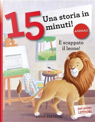 È scappato il leone! Una storia in 15 minuti! by Giuditta Campello