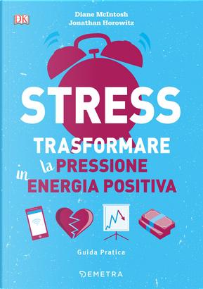 Stress. Trasformare la pressione in energia positiva by Diane McIntosh, Jonathan Horowitz