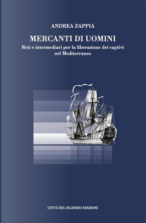 Mercanti di uomini. Reti e intermediari per la liberazione dei captivi nel Mediterraneo by Andrea Zappia