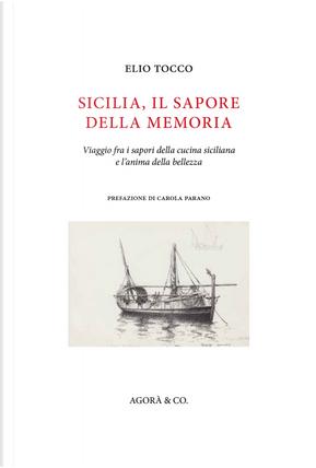 Sicilia, il sapore della memoria. Viaggio fra i sapori della cucina siciliana e l'anima della bellezza by Elio Tocco
