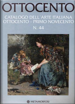 Ottocento. Catalogo dell'arte italiana dell'Ottocento. Vol. 44: Ottocento-Primo Novecento