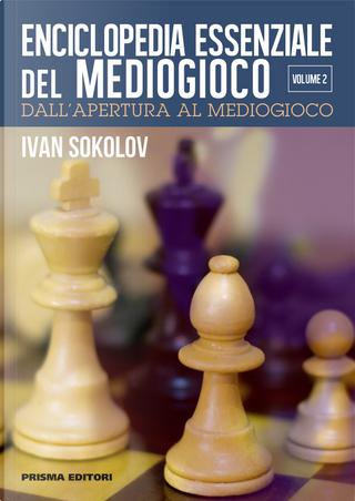 Enciclopedia essenziale del mediogioco. Vol. 2: Dall'apertura al mediogioco by Ivan Sokolov