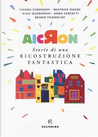 Aicron. Storie di una ricostruzione fantastica by Anna Sarfatti, Beatrice Masini, Bruno Tognolini, Chiara Carminati, Giusi Quarenghi