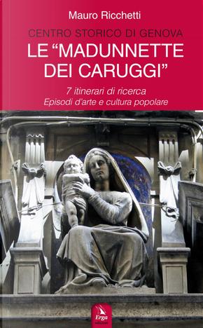 Le «Madonnette dei Caruggi». 7 itinerari di ricerca. Episodi d'arte e cultura popolare by Mauro Ricchetti