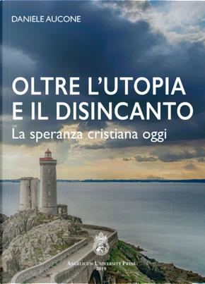 Oltre l'utopia e il disincanto. La speranza cristiana oggi by Daniele Aucone
