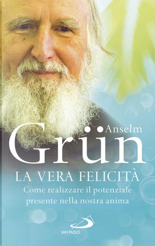 La vera felicità. Come realizzare il potenziale presente nella nostra anima by Anselm Grun