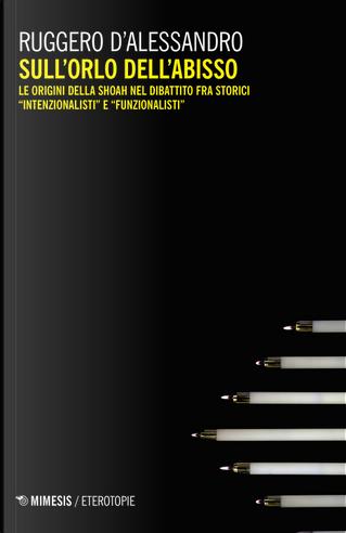 Sull'orlo dell'abisso. Le origini della Shoah nel dibattito fra storici «intenzionalisti» e «funzionalisti» by Ruggero D'Alessandro