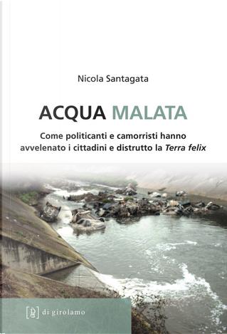 Acqua malata. Come politicanti e camorristi hanno avvelenato i cittadini e distrutto la Terra felix by Nicola Santagata
