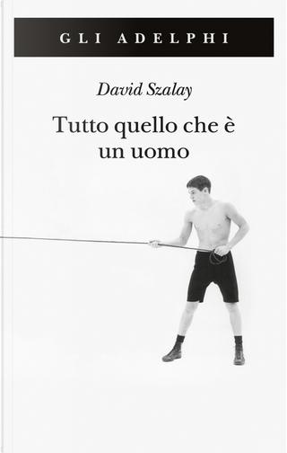 Tutto quello che è un uomo by David Szalay