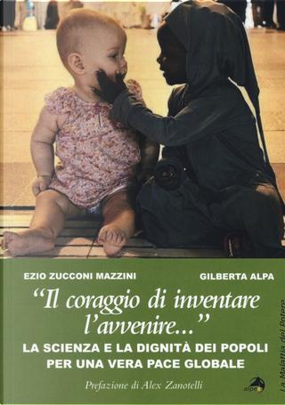 «Il coraggio di inventare l'avvenire...». La scienza e la dignità dei popoli per una vera pace globale by Ezio Zucconi Mazzini, Gilberta Alpa