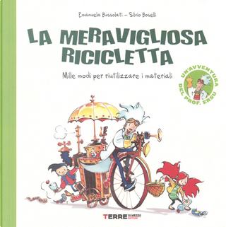 La meravigliosa ricicletta. Mille modi per riutilizzare i materiali by Emanuela Bussolati, Silvio Boselli