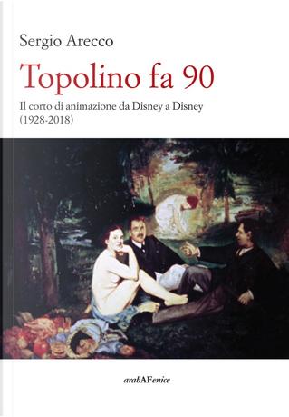 Topolino fa 90. Il corto di animazione da Disney a Disney (1928-2018) by Sergio Arecco