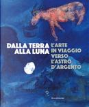 Dalla Terra alla Luna. L'arte in viaggio verso l'astro d'argento. Catalogo della mostra (Torino, 19 luglio-11 novembre 2019)