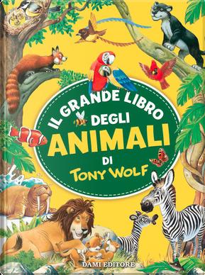 Il grande libro degli animali di Tony Wolf by Tony Wolf