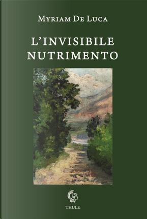 L'invisibile nutrimento by Myriam De Luca