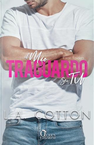 Il mio traguardo sei tu. Rixon Raiders. Vol. 4 by L. A. Cotton