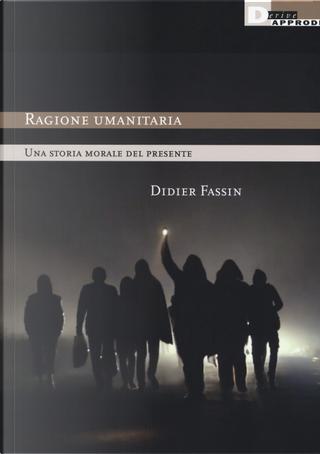 Ragione umanitaria. Una storia morale del presente by Didier Fassin