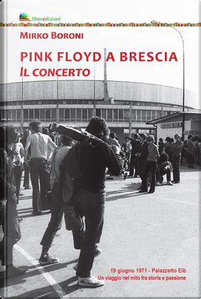 Pink Floyd a Brescia. Il concerto. 19 giugno 1971. Palazzetto Eib. Un viaggio fra mito e passione by Mirko Boroni
