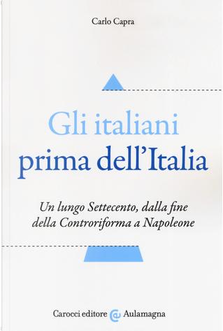 Gli italiani prima dell'Italia. Un lungo Settecento, dalla fine della Controriforma a Napoleone by Carlo Capra