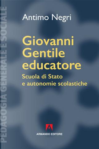 Giovanni Gentile educatore. Scuola di Stato e autonomie scolastiche by Antimo Negri