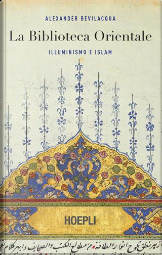 La biblioteca orientale. Illuminismo e islam by Alexander Bevilacqua