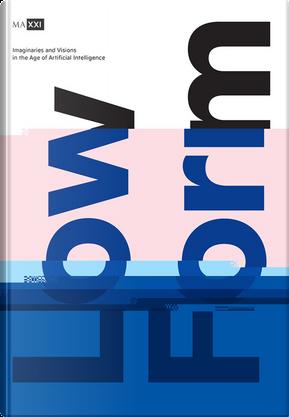 Low form. Imaginaries and visions in the age of artificial intelligence. Catalogo della mostra (Roma, 20 ottobre 2018-24 febbraio 2019). Ediz. italiana e inglese