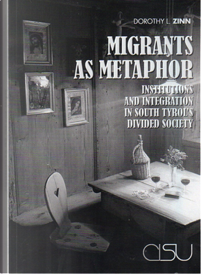 Migrants as metaphor. Institutions and integration in south tyrol's divided society by Dorothy L. Zinn