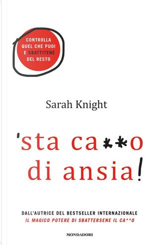 'Sta ca**o di ansia! Controlla quel che puoi e sbattitene del resto by Sarah Knight