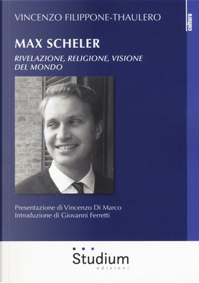 Max Scheler. Rivelazione, religione, visione del mondo by Vincenzo Filippone-Thaulero