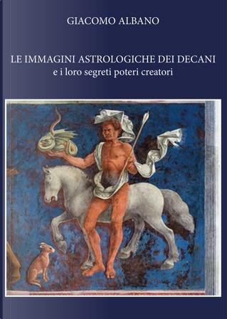 Le immagini astrologiche dei decani e i loro segreti poteri creatori by Giacomo Albano