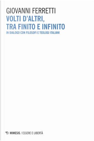 Volti d'altri, tra finito e infinito. In dialogo con filosofi e teologi italiani by Giovanni Ferretti