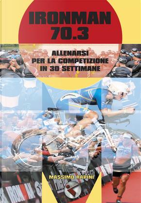 Ironman 70.3. Allenarsi per la competizione in 30 settimane by Massimo Rapini