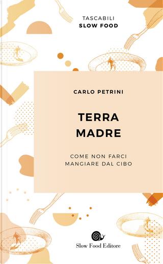 Terra madre. Come non farci mangiare dal cibo by Carlo Petrini