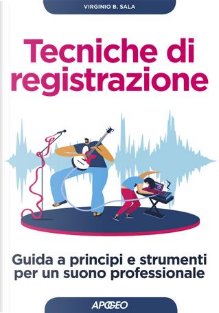 Tecniche di registrazione. Guida a principi e strumenti per un suono professionale by Virginio B. Sala