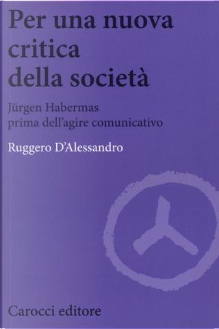 Per una nuova critica della società. Jrgen Habermas prima dell'agire comunicativo by Ruggero D'Alessandro