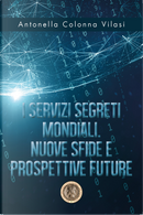I Servizi Segreti mondiali. Nuove sfide e prospettive future by Antonella Colonna Vilasi