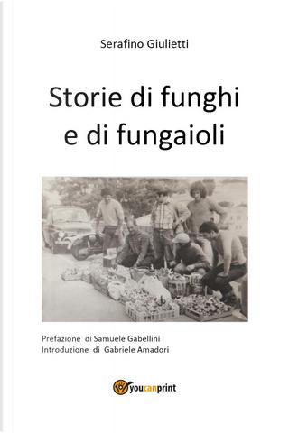 Storie di funghi e di fungaioli by Serafino Giulietti