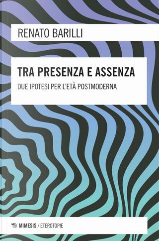 Tra presenza e assenza. Due ipotesi per l'età postmoderna by Renato Barilli