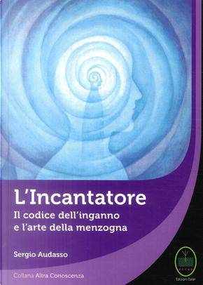 L'incantatore. Il codice dell'inganno e l'arte della menzogna by Sergio Audasso