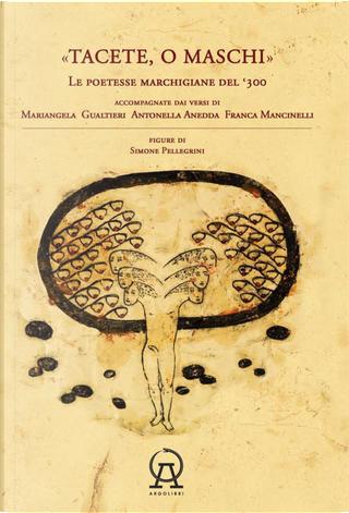 Tacete o maschi. Le poetesse marchigiane del '300 accompagnate dai versi di Antonella Anedda, Mariangela Gualtieri e Franca Mancinelli by Antonella Anedda, Franca Mancinelli, Mariangela Gualtieri