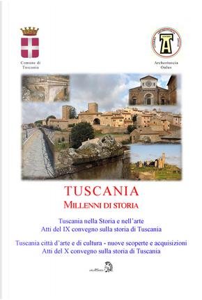 Tuscania millenni di storia: Tuscania nella storia e nell'arte. Atti del 9° Convegno sulla storia di Tuscania (Sabato 17 marzo 2018)-Tuscania, città d'arte e di cultura nuove scoperte e acquisizioni. Atti del 10° Convegno sulla storia di Tuscania (Sabato 6 Aprile 2019)