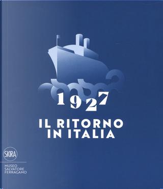 1927. Il ritorno in Italia. Salvatore Ferragamo e la cultura visiva del Novecento. Catalogo della mostra (Firenze, 19 maggio 2017-2 maggio 2018)