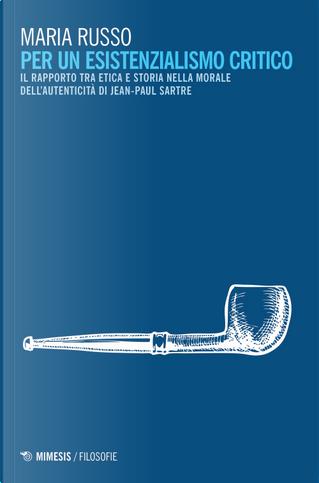 Per un esistenzialismo critico. Il rapporto tra etica e storia nella morale dell'autenticità di Jean-Paul Sartre by Maria Russo