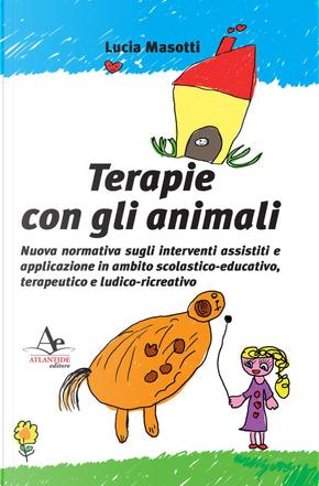 Terapie con gli animali. Nuova normativa sugli interventi assistiti e applicazione in ambito scolastico-educativo, terapeutico e ludico-ricreativo by Lucia Masotti