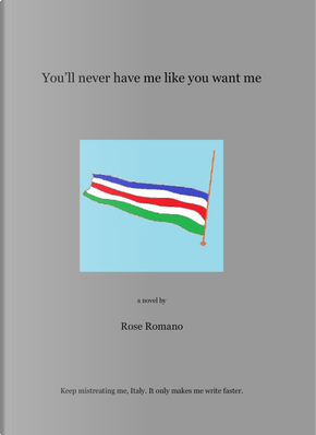 You'll never have me like you want me by Rose Romano