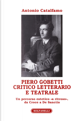 Piero Gobetti. Critico letterario e teatrale. Un percorso estetico «a ritroso», da Croce a De Sanctis by Antonio Catalfamo