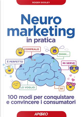 Neuromarketing in pratica. 100 modi per conquistare e convincere i consumatori by Roger Dooley