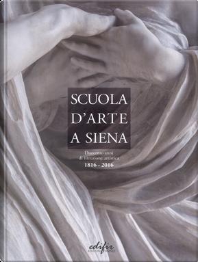 Scuola d'arte a Siena. Duecento anni di istruzione artistica 1816-2016