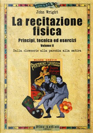 La recitazione fisica. Principi, tecnica ed esercizi. Vol. 2: Dalla clowneria alla parodia alla satira by John Wright