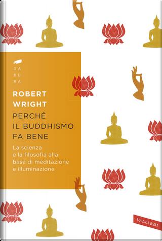 Perché il buddhismo fa bene. La scienza e la filosofia alla base di meditazione e illuminazione by Robert Wright